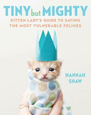 Tiny But Mighty Kitten Ladys Guide to Saving Hannah Shaw Hardcover August 6 2019