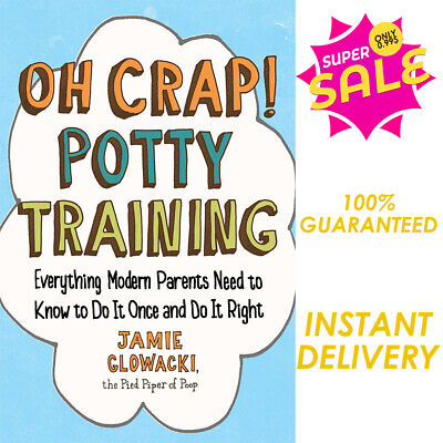 Oh Crap! Potty Training: Everything Modern Parents Need to Know [P.D.F]