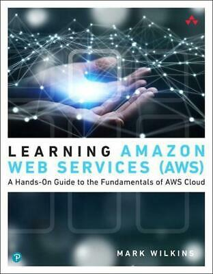 Learning Amazon Web Services (aws): A Hands-On Guide to the Fundamentals of AWS