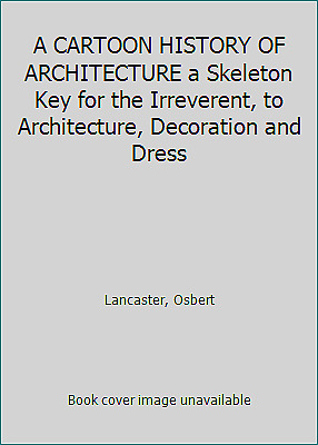 A CARTOON HISTORY OF ARCHITECTURE a Skeleton Key for the Irreverent, to...