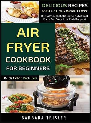 Air Fryer Cookbook For Beginners With Color Pictures: Delicious Recipes For A He