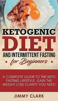 Ketogenic Diet and Intermittent Fasting for Beginners: A Complete Guide to the K