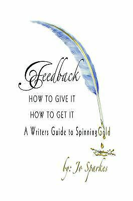 Feedback How to Give It How to Get It : A Writer's Guide to Spinning Gold