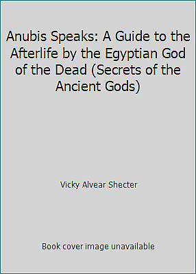 Anubis Speaks: A Guide to the Afterlife by the Egyptian God of the Dead...