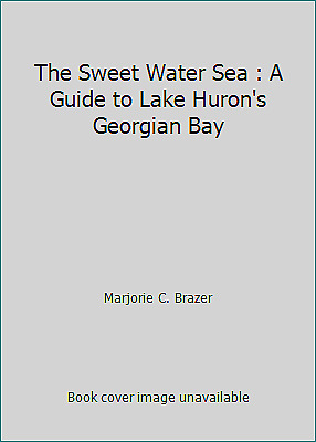 The Sweet Water Sea : A Guide to Lake Huron's Georgian Bay by Marjorie C. Brazer