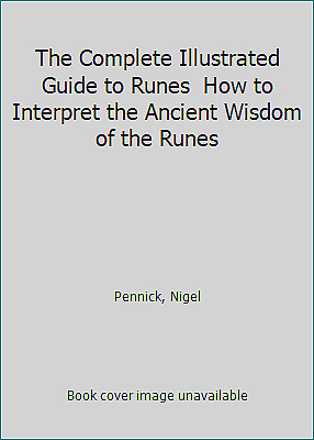 The Complete Illustrated Guide to Runes  How to Interpret the Ancient Wisdom...