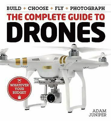 The Complete Guide to Drones : Whatever Your Budget by Adam Juniper