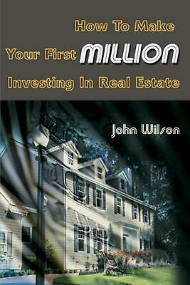 How to Make Your First Million Investing in Real Estate by John Wilson (English)