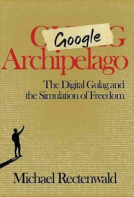Google Archipelago: The Digital Gulag and the Simulation of Freedom by Michael R