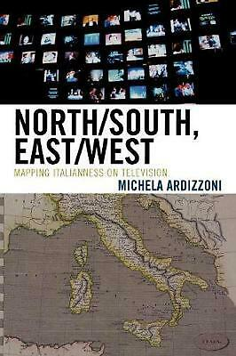 North/South, East/West: Mapping Italianness on Television by Michela Ardizzoni (