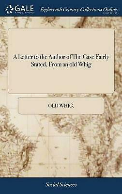 A Letter to the Author of the Case Fairly Stated, from an Old Whig by Old Whig H