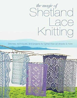The Magic of Shetland Lace Knitting: Stitches, Techniques... by Elizabeth Lovick