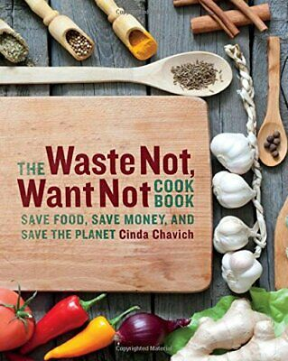 The Waste Not, Want Not Cookbook: Save Food, Save Money and... by Chavich, Cinda