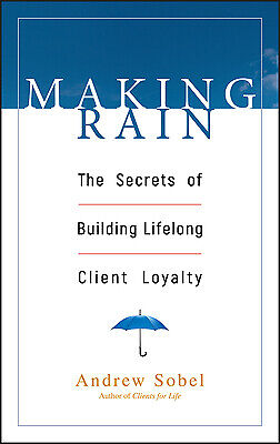 Making Rain : The Secrets of Building Lifelong Client Loyalty by Andrew Sobel