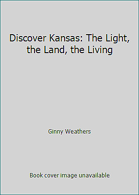 Discover Kansas: The Light, the Land, the Living by Ginny Weathers