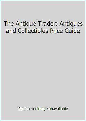 The Antique Trader: Antiques and Collectibles Price Guide