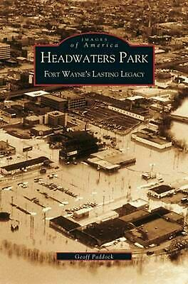 Headwaters Park: Fort Wayne's Lasting Legacy by Geoffrey Paddock (English) Hardc