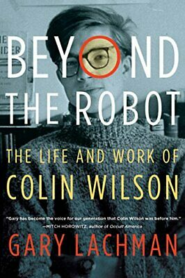 Beyond the Robot: The Life and Work of Colin Wilson by Lachman, Gary (Paperback)