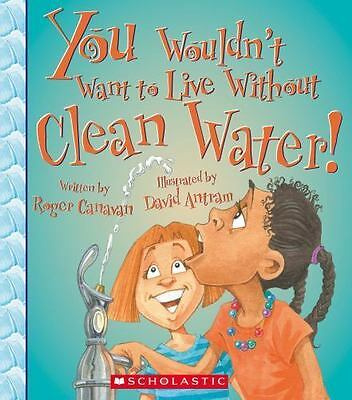 You Wouldn't Want to Live Without Clean Water!  (ExLib) by Roger Canavan