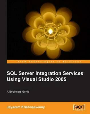 Beginners Guide to SQL Server Integration Services Using Visual Studio 2005: A B