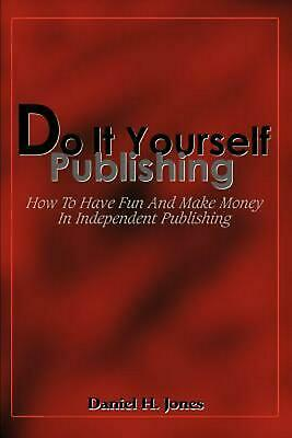 Do It Yourself Publishing: How to Have Fun and Make Money in Independent Publish