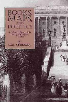 Books, Maps, and Politics: A Cultural History of the Library of Congress, 1783-1