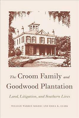 The Croom Family and Goodwood Plantation: Land, Litigation, and Southern Lives b