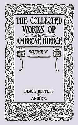 The Collected Works of Ambrose Bierce, Volume V: Black Beetles in Amber by Ambro