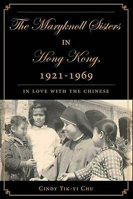 The Maryknoll Sisters in Hong Kong, 1921-1969: In Love with the Chinese by Cindy