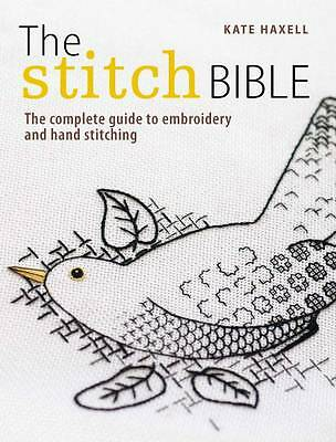The Stitch Bible: The Complete Guide to Embroidery and Hand Stitching by Kate...