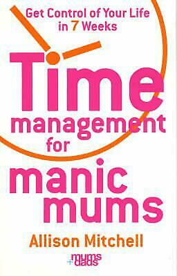 Time Management for Manic Mums: Get Control of Your Life in 7 Weeks by Allison M