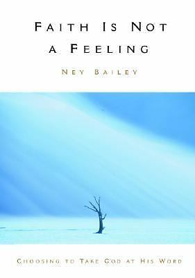 Faith Is Not a Feeling : Choosing to Take God at His Word by Ney Bailey...