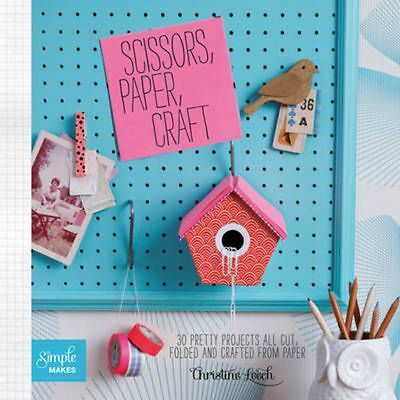 Scissors, Paper, Craft: 30 Pretty Projects All Cut, Folded and Crafted From Pape