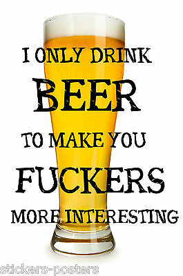 """Funny Pub / Bar / Beer  Print  Poster Sign I Only Drink Beer To Make You F""""ckers"""