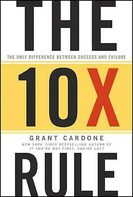 The 10X Rule: The Only Difference Between Success and Failure by Grant Cardone (