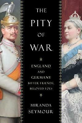 Pity of War: England and Germany, Bitter Friends, Beloved Foes by Miranda Seymou