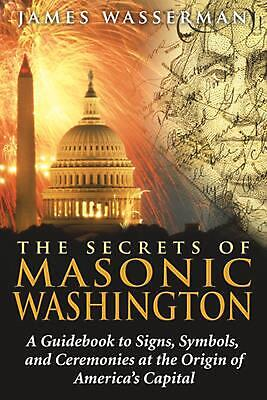 The Secrets of Masonic Washington: A Guidebook to the Signs, Symbols, and Ceremo