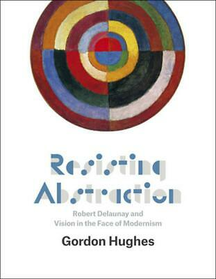 Resisting Abstraction: Robert Delaunay and Vision in the Face of Modernism by Go