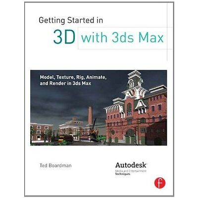 Getting Started in 3D with 3ds Max Ted Boardman Focal Press PB / 9780240823959