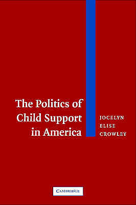 The Politics of Child Support in America, Crowley, Jocelyn Elise, New