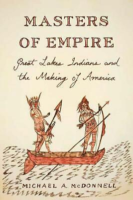 Masters of Empire: Great Lakes Indians and the Making of America by Michael McDo