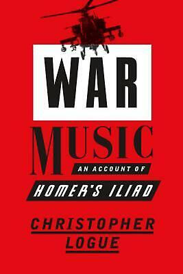 War Music: An Account of Homer's Iliad by Christopher Logue (English) Hardcover