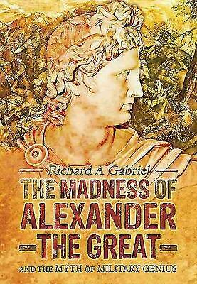 Madness of Alexander the Great: And the Myth of Military Genius by Richard A Gab