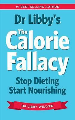 Dr Libby's the Calorie Fallacy: Stop Dieting Start Nourishing by Libby Weaver Pa
