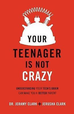 Your Teenager Is Not Crazy: Understanding Your Teen's Brain Can Make You a Bette