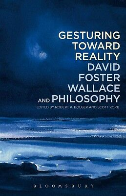 Gesturing Toward Reality: David Foster Wallace and Philosophy by Robert Bolger P