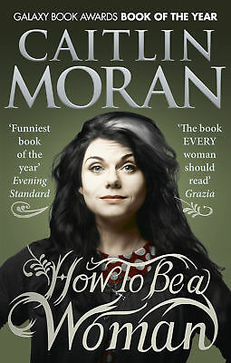 Caitlin Moran - How To Be a Woman (Paperback) 9780091940744