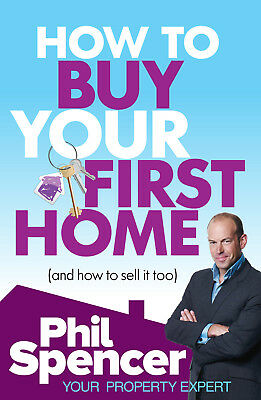 Phil Spencer - How to Buy Your First Home (And How to Sell it Too) (Paperback)