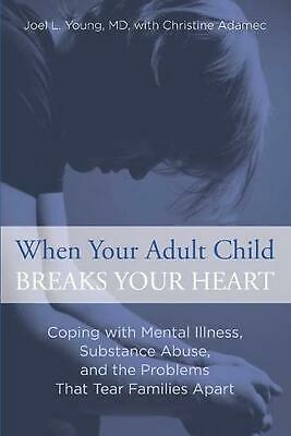 When Your Adult Child Breaks Your Heart: Coping with Mental Illness, Substance A