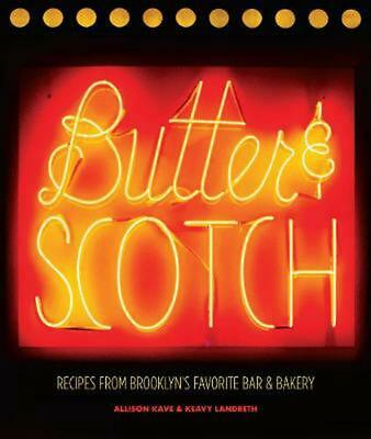 Butter & Scotch: Recipes from Brooklyn's Favorite Bar and Bakery by Allison Kave